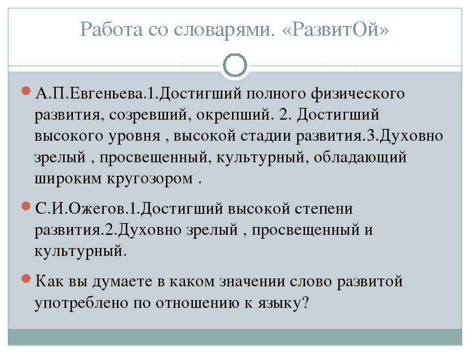 Работа со словарями. «РазвитОй» А.П.Евгеньева.1.Достигший полного физического...
