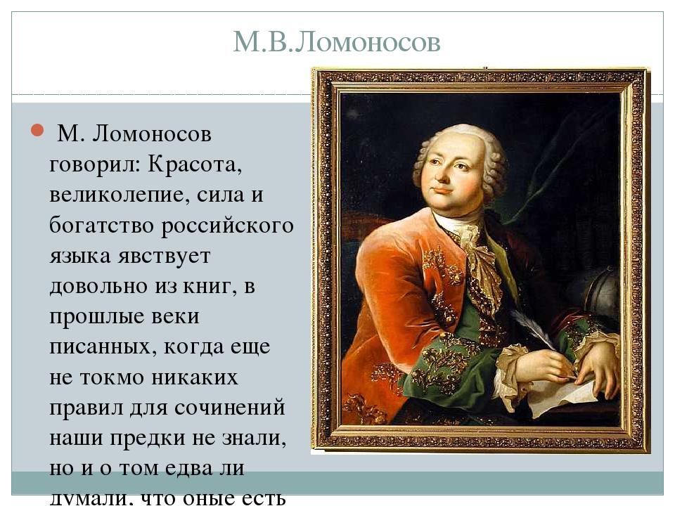 М.В.Ломоносов М. Ломоносов говорил: Красота, великолепие, сила и богатство р...