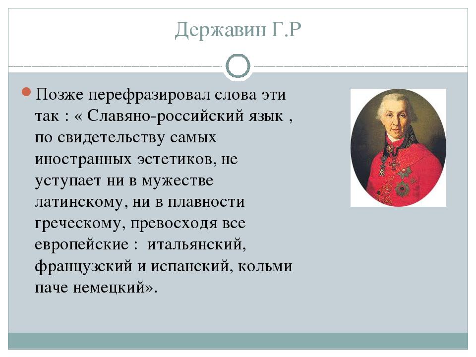 Державин Г.Р Позже перефразировал слова эти так : « Славяно-российский язык ,...