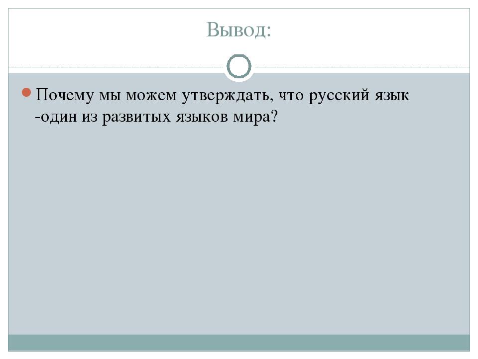 Вывод: Почему мы можем утверждать, что русский язык -один из развитых языков...