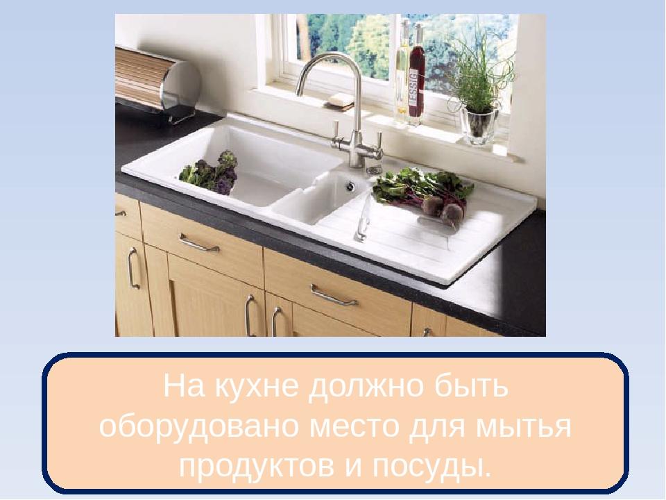 На кухне должно быть оборудовано место для мытья продуктов и посуды.