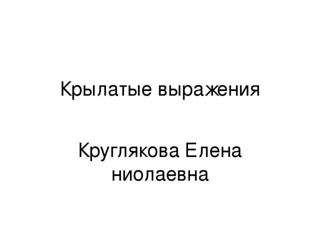 Крылатые выражения Круглякова Елена ниолаевна