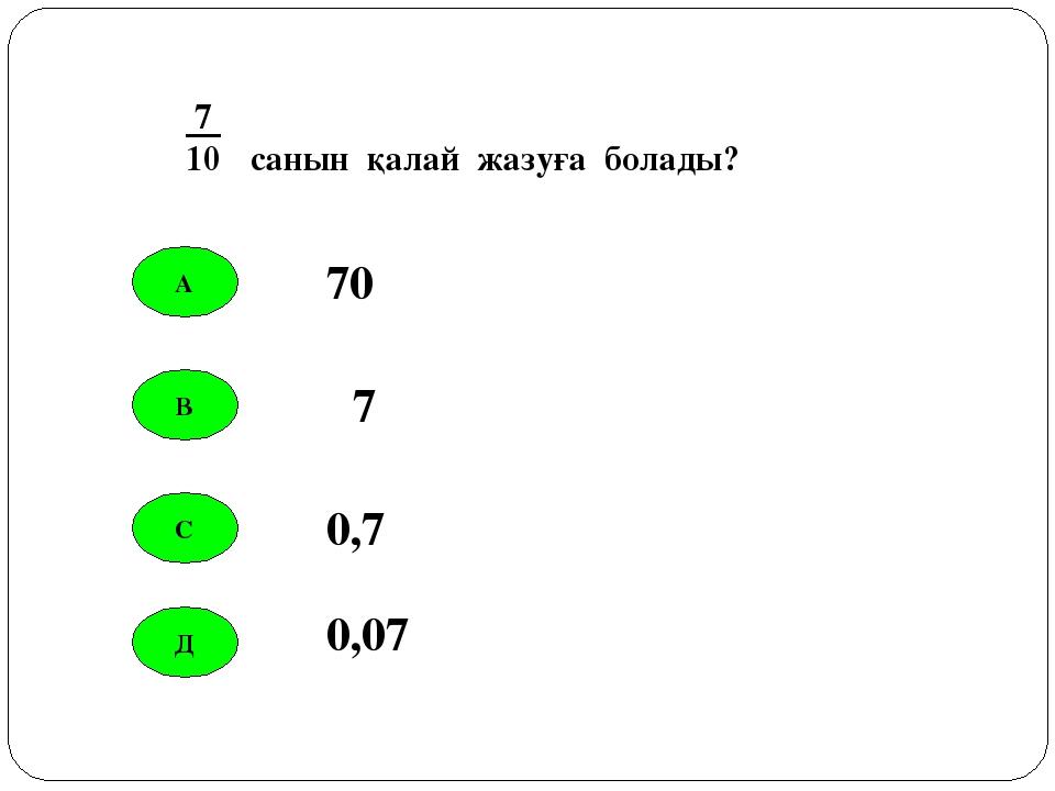 А В С Д 70 7 0,7 0,07 7 10 санын қалай жазуға болады?