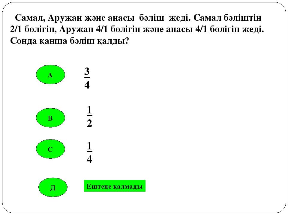 А В С 3 4 1 2 1 4 Самал, Аружан және анасы бәліш жеді. Самал бәліштің 2/1 бөл...