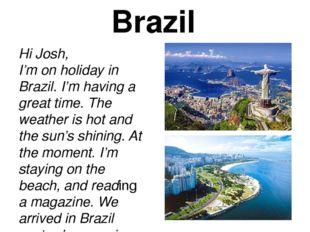 Brazil Hi Josh, I'm on holiday in Brazil. I'm having a great time. The weathe