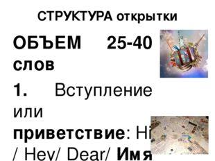 СТРУКТУРА открытки ОБЪЕМ 25-40 слов 1. Вступление или приветствие:Hi/ Hey/ D