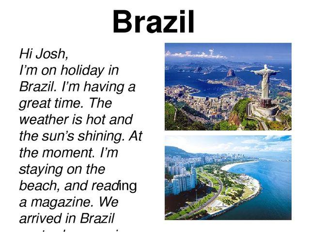 Brazil Hi Josh, I'm on holiday in Brazil. I'm having a great time. The weathe...