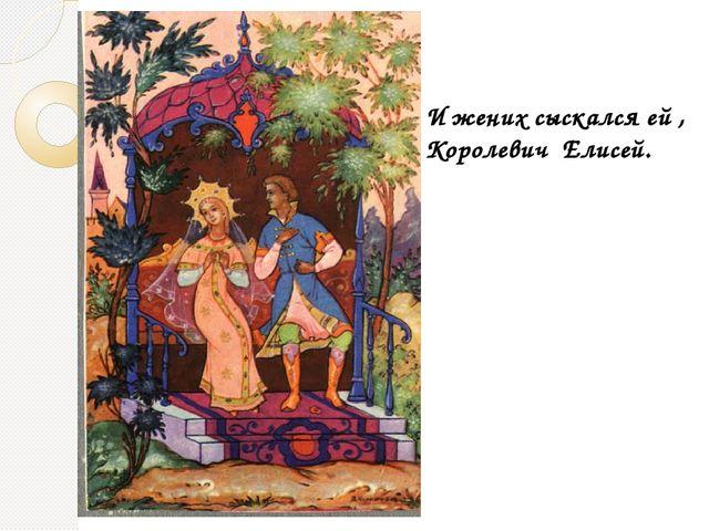 И жених сыскался ей королевич елисей