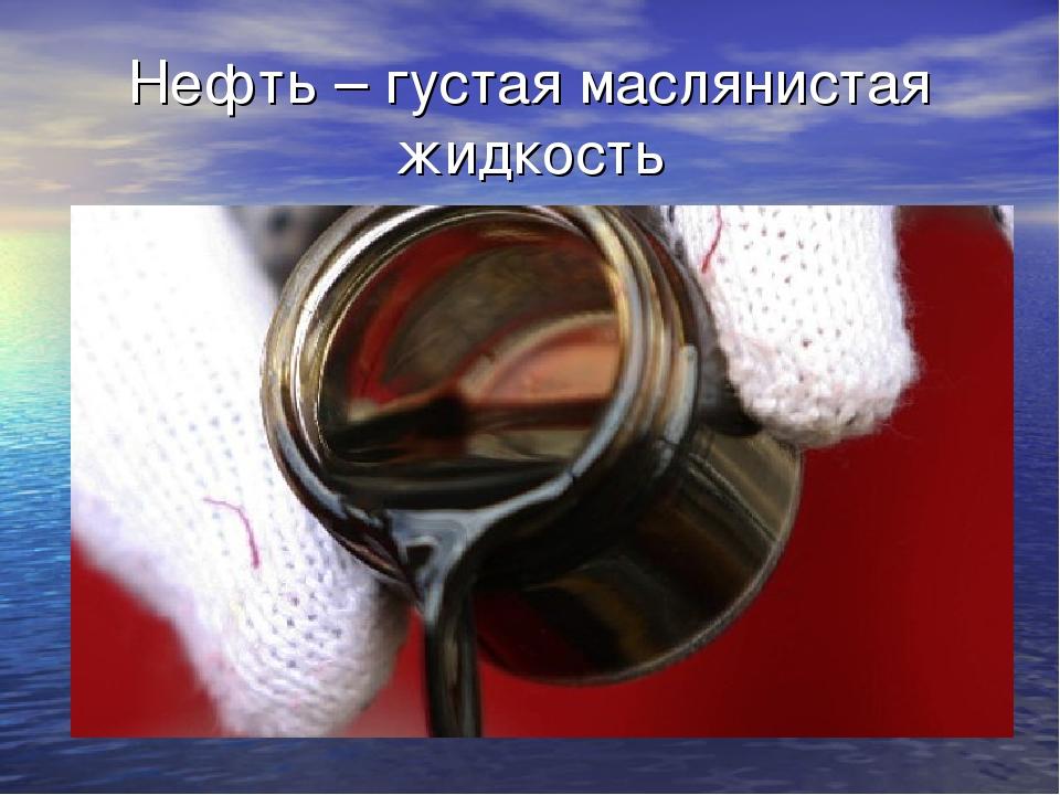 Нефть – густая маслянистая жидкость