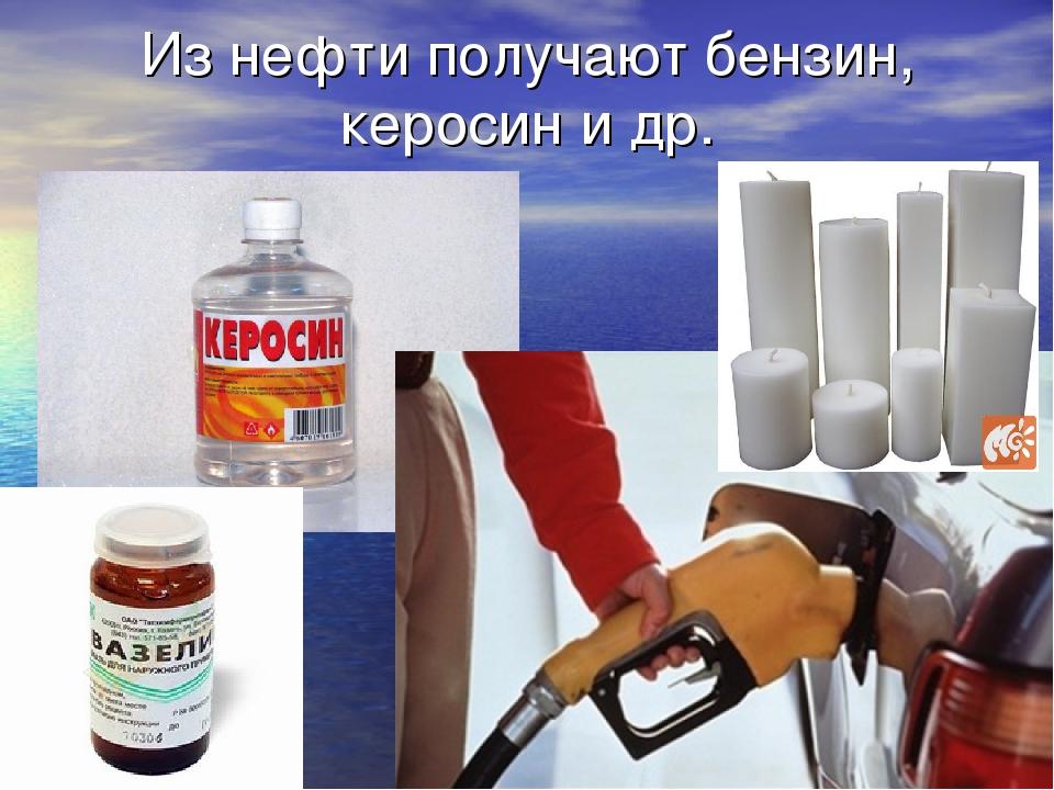 Из нефти получают бензин, керосин и др.