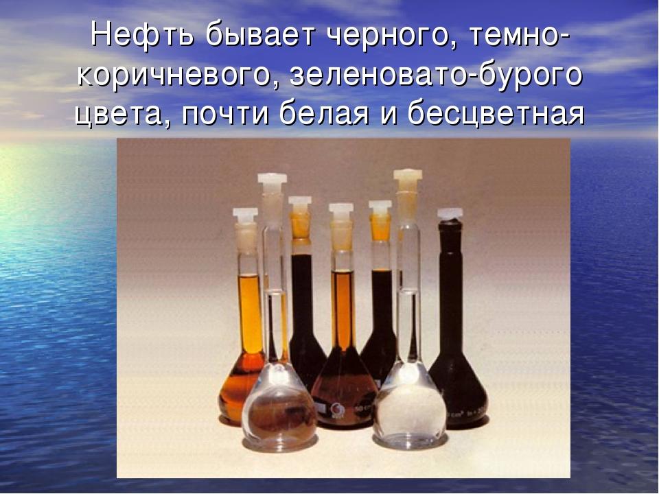 Нефть бывает черного, темно-коричневого, зеленовато-бурого цвета, почти белая...