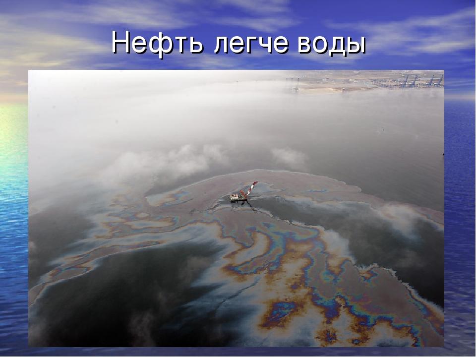 Нефть легче воды