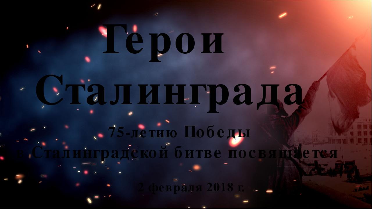 2 февраля 2018 г. Герои Сталинграда 75-летию Победы в Сталинградской битве по...