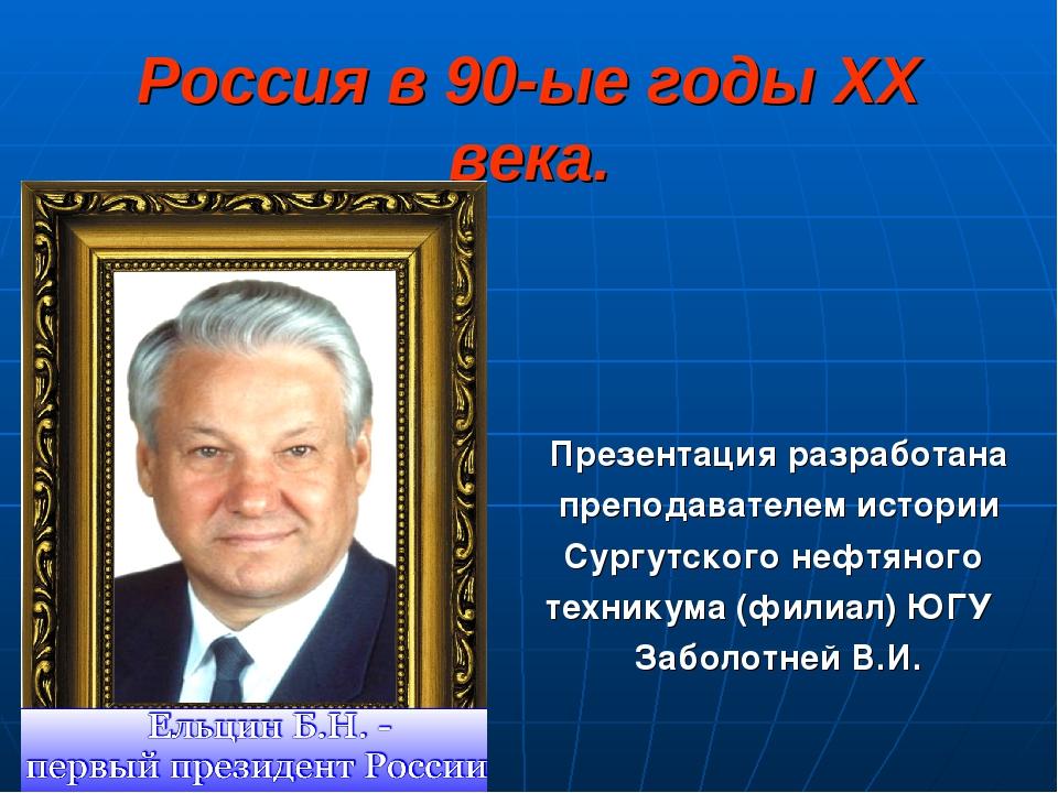 Россия в 90-ые годы XX века. Презентация разработана преподавателем истории С...