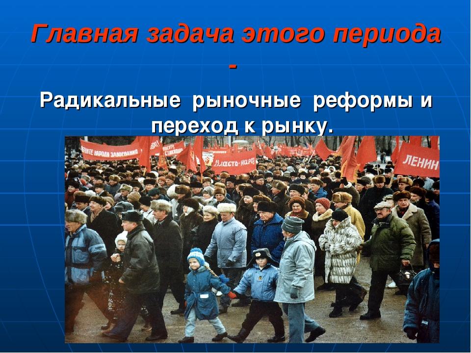 Главная задача этого периода - Радикальные рыночные реформы и переход к рынку.