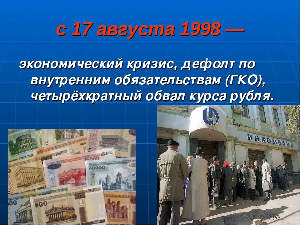 с 17 августа 1998 — экономический кризис, дефолт по внутренним обязательствам...