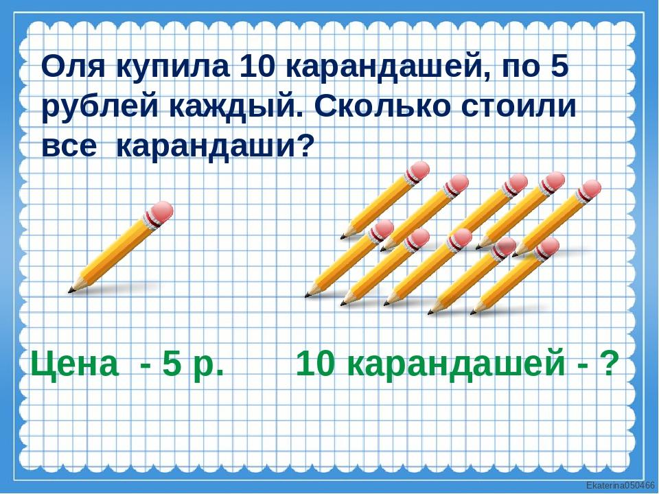 Оля купила 10 карандашей, по 5 рублей каждый. Сколько стоили все карандаши? Ц...