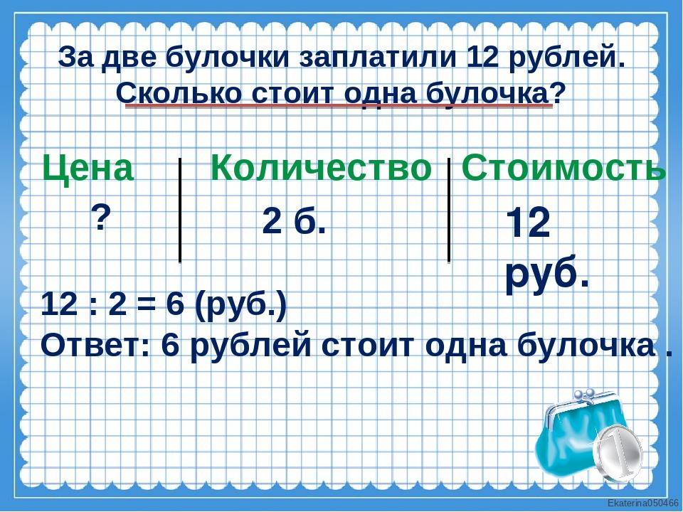 За две булочки заплатили 12 рублей. Сколько стоит одна булочка? Цена Количест...