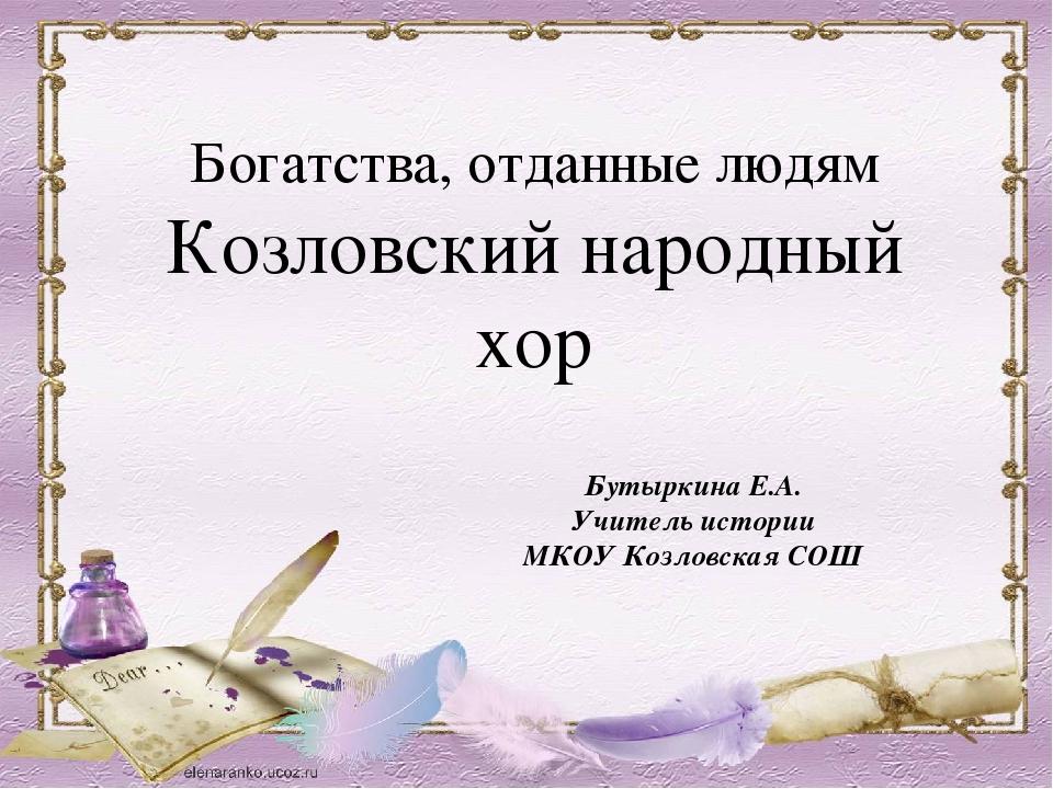 Богатства, отданные людям Козловский народный хор Бутыркина Е.А. Учитель исто...