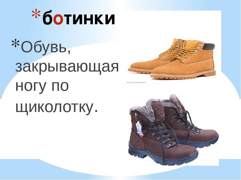 ботинки Обувь, закрывающая ногу по щиколотку.