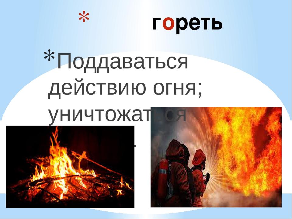 гореть Поддаваться действию огня; уничтожаться огнём. ...