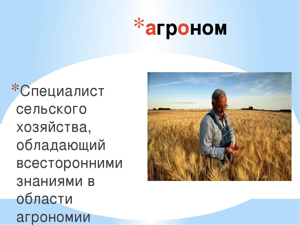 агроном Специалист сельского хозяйства, обладающий всесторонними знаниями в о...