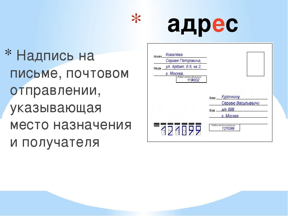 адрес Надпись на письме, почтовом отправлении, указывающая место назначения...