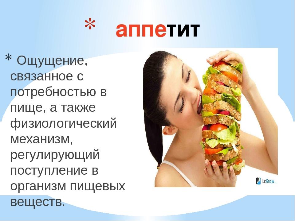 аппетит Ощущение, связанное с потребностью в пище, а также физиологический...