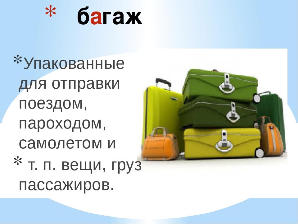 багаж Упакованные для отправки поездом, пароходом, самолетом и т. п. вещи, г...