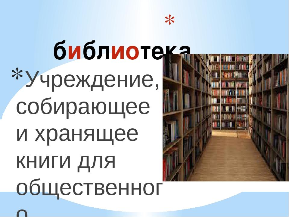 библиотека Учреждение, собирающее и хранящее книги для общественного пользов...