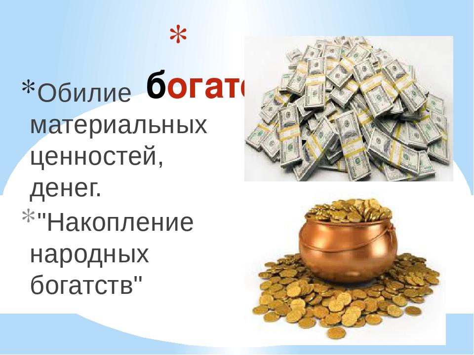 """богатство Обилие материальных ценностей, денег. """"Накопление народных богатств"""""""