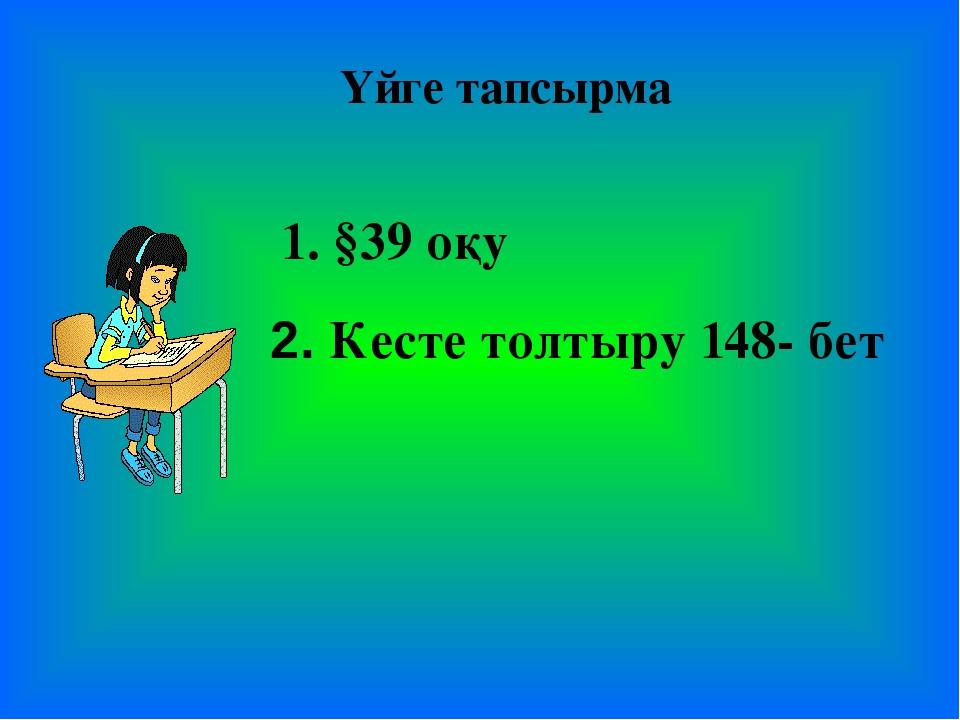 Үйге тапсырма 1. §39 оқу 2. Кесте толтыру 148- бет