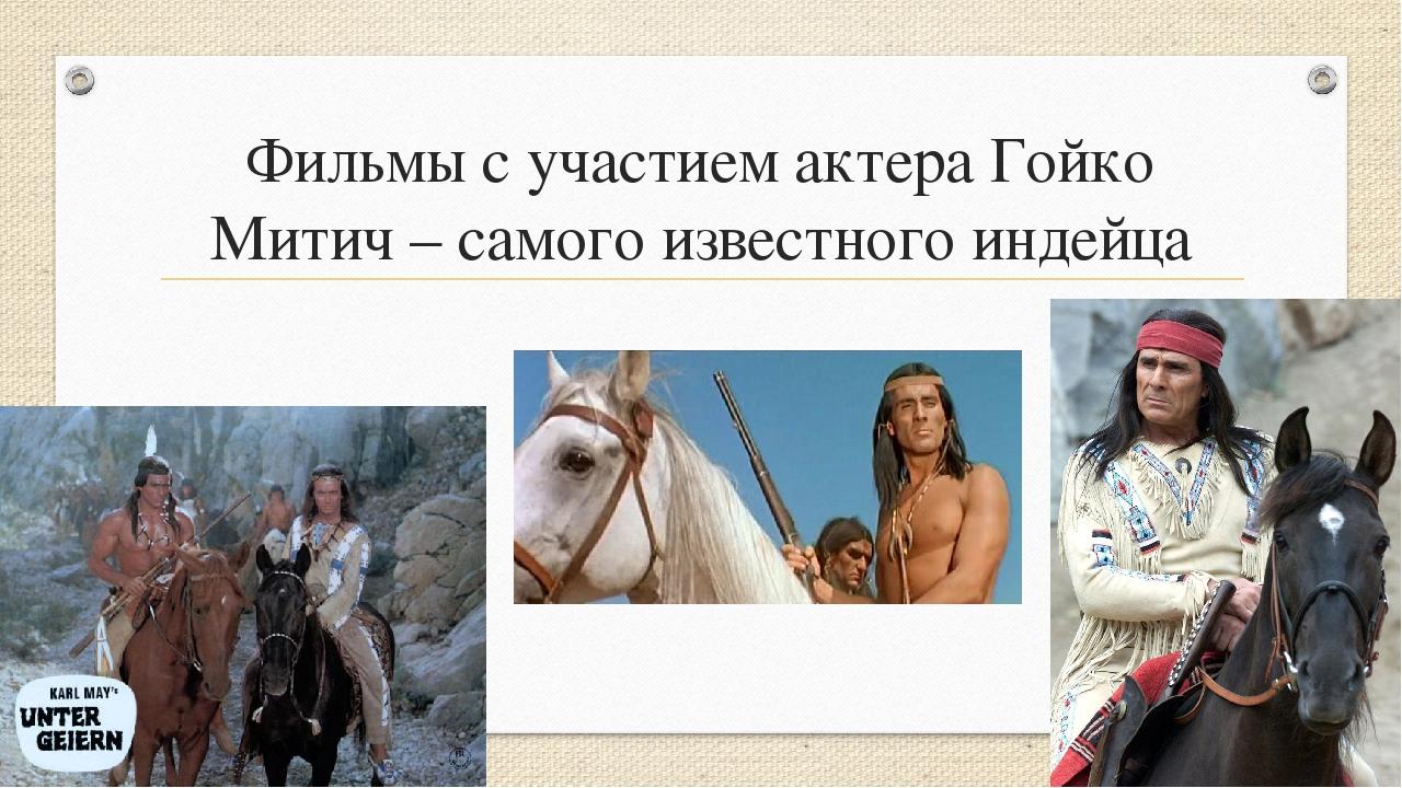 Фильмы с участием актера Гойко Митич – самого известного индейца