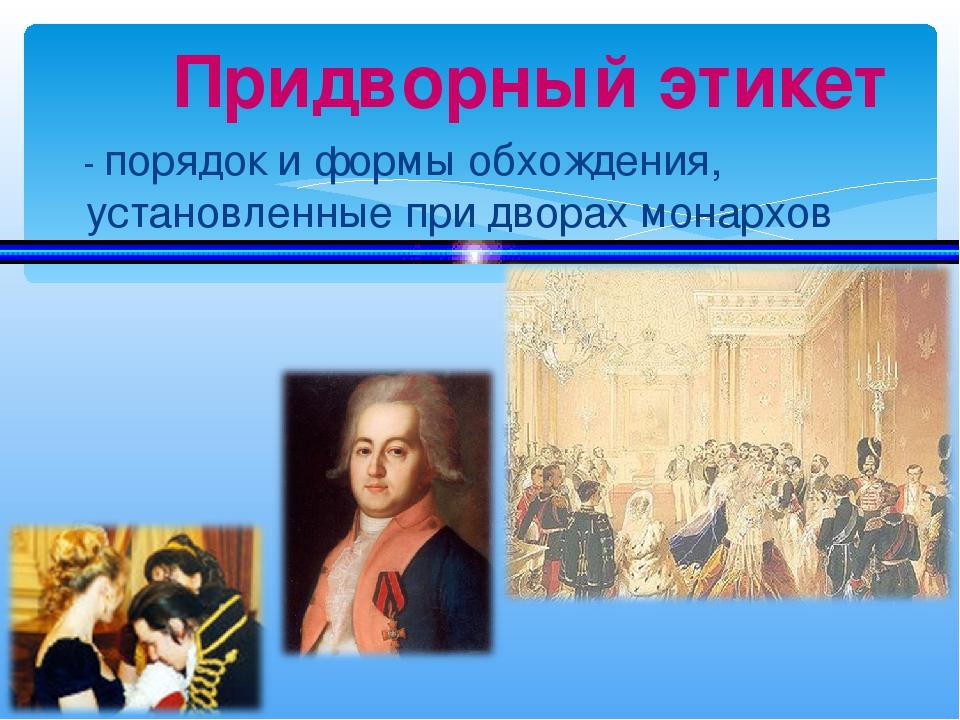 - порядок и формы обхождения, установленные при дворах монархов Придворный э...