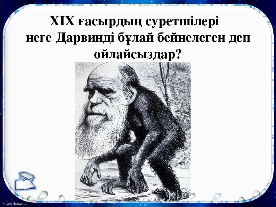 XIX ғасырдың суретшілері неге Дарвинді бұлай бейнелеген деп ойлайсыздар?