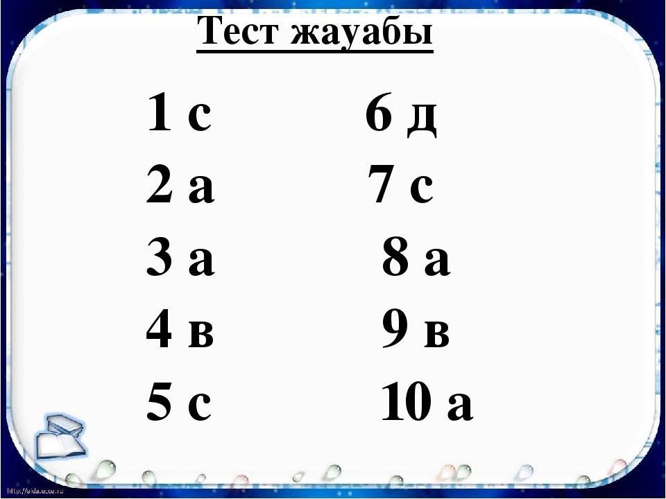 Тест жауабы 1 с 6 д 2 а 7 с 3 а 8 а 4 в 9 в 5 с 10 а