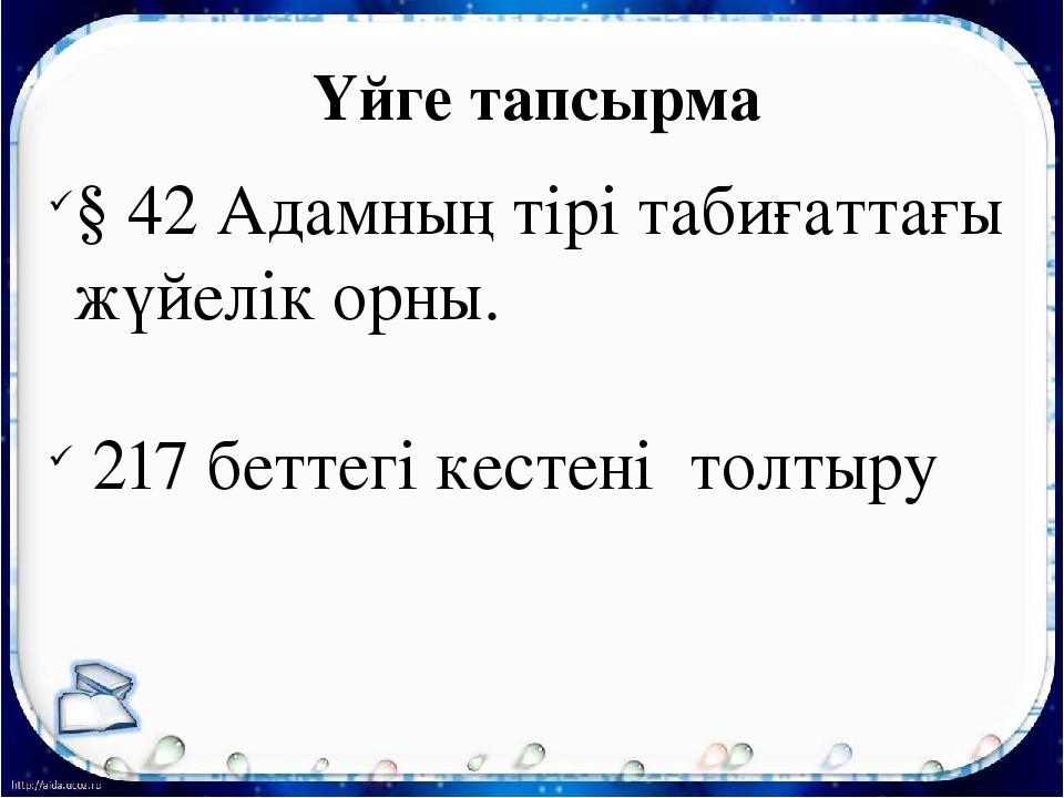 Үйге тапсырма § 42 Адамның тірі табиғаттағы жүйелік орны. 217 беттегі кестені...