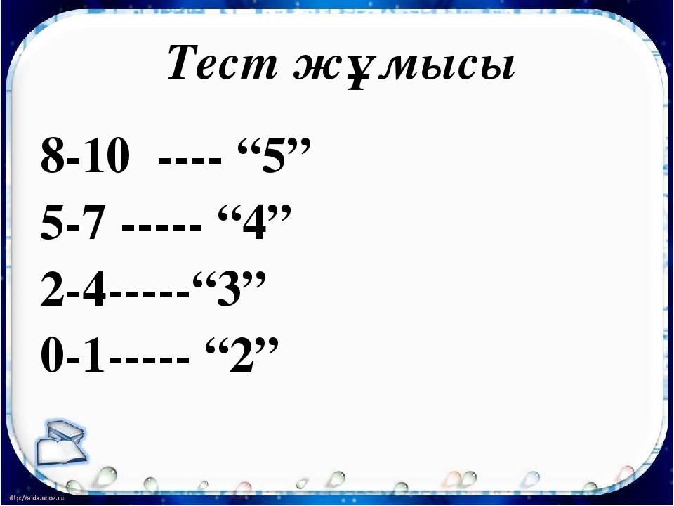 """Тест жұмысы 8-10 ---- """"5"""" 5-7 ----- """"4"""" 2-4-----""""3"""" 0-1----- """"2"""""""