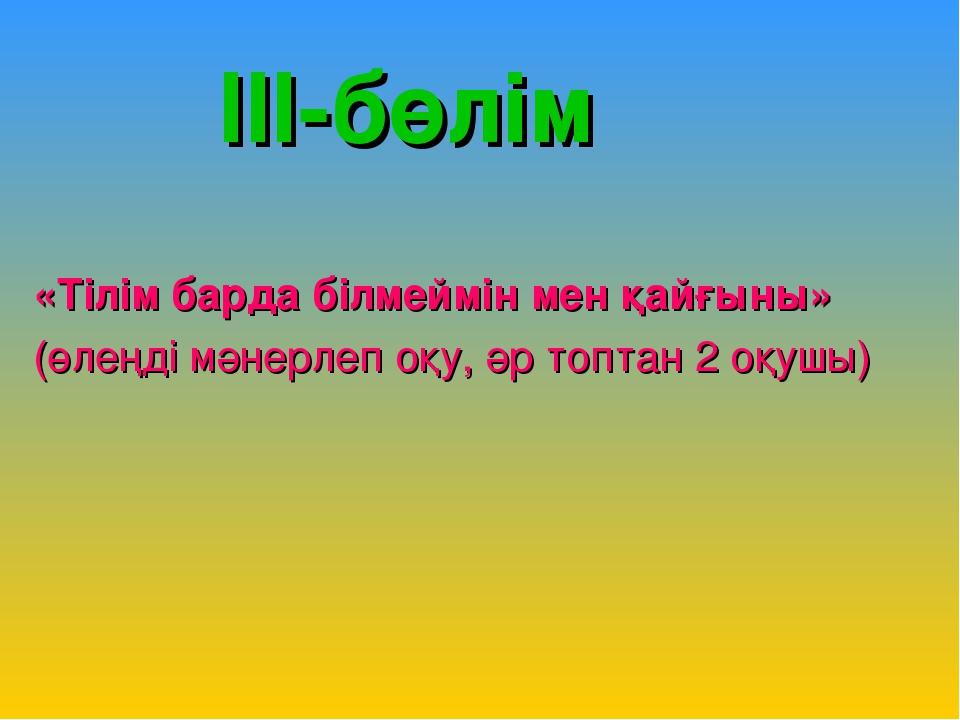 III-бөлім «Тілім барда білмеймін мен қайғыны» (өлеңді мәнерлеп оқу, әр топта...