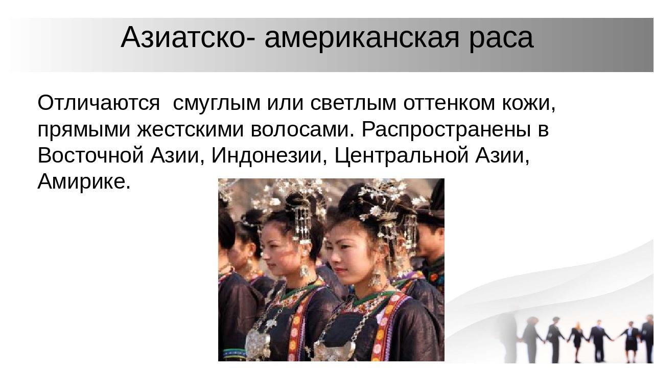 Азиатско- американская раса Отличаются смуглым или светлым оттенком кожи, пря...