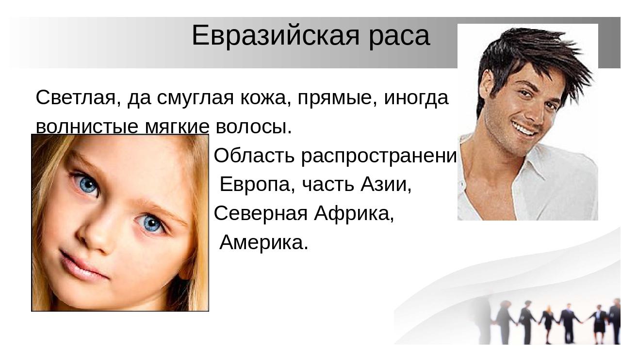 Евразийская раса Светлая, да смуглая кожа, прямые, иногда волнистые мягкие во...