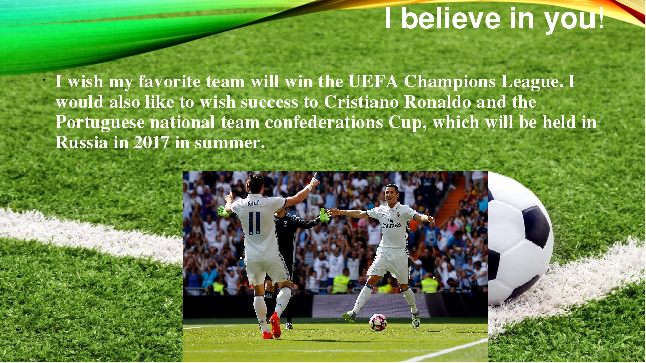 I believe in you! I wish my favorite team will win the UEFA Champions League....