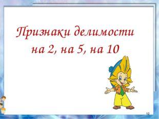 Признаки делимости на 2, на 5, на 10 *
