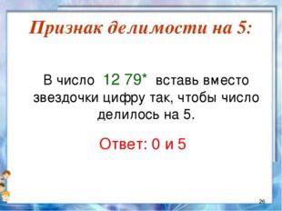 Признак делимости на 5:  В число 12 79* вставь вместо звездочки цифру так,