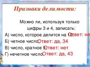 Признаки делимости:  Можно ли, используя только цифры 3 и 4, записать: А) чи