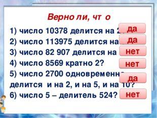 Верно ли, что 1) число 10378 делится на 2? 2) число 113975 делится на 5? 3) ч