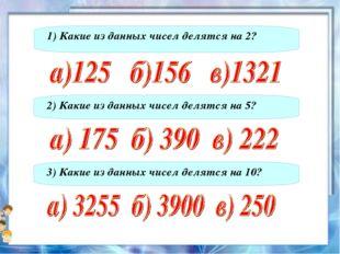1) Какие из данных чисел делятся на 2? 2) Какие из данных чисел делятся на 5?