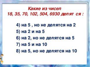 Какие из чисел 18, 35, 70, 102, 504, 6930 делятся : 4) на 5 , но не делятся н