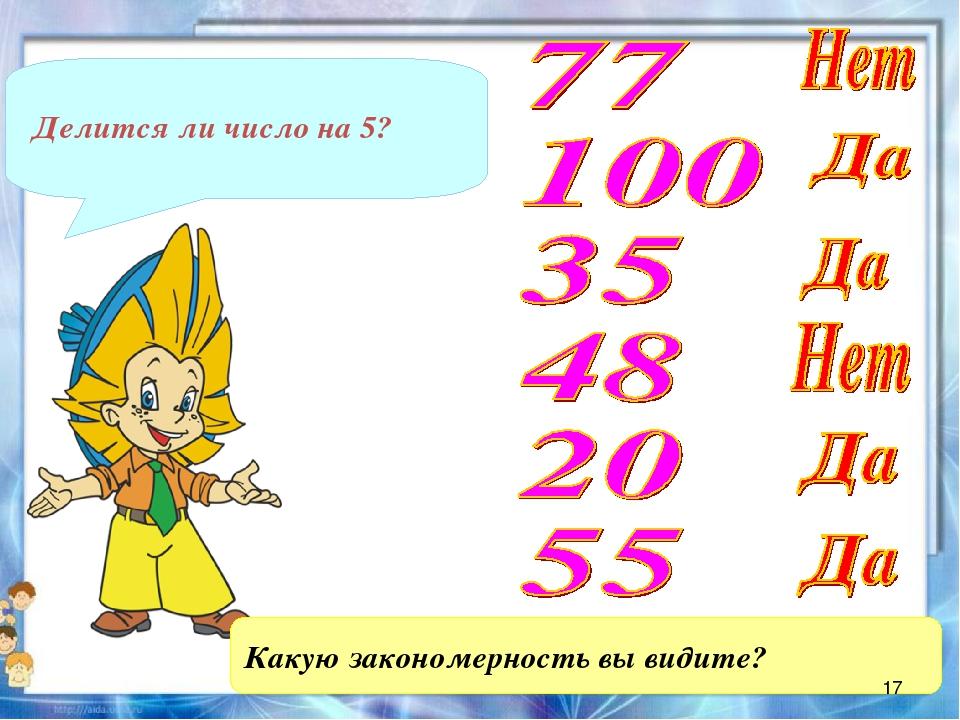 Делится ли число на 5? Какую закономерность вы видите? *