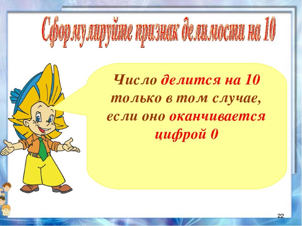 Число делится на 10 только в том случае, если оно оканчивается цифрой 0 *